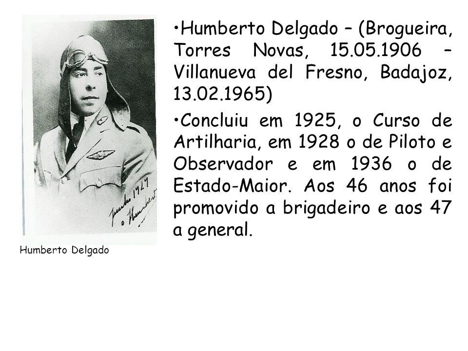 Humberto Delgado Humberto Delgado – (Brogueira, Torres Novas, 15.05.1906 – Villanueva del Fresno, Badajoz, 13.02.1965) Concluiu em 1925, o Curso de Ar