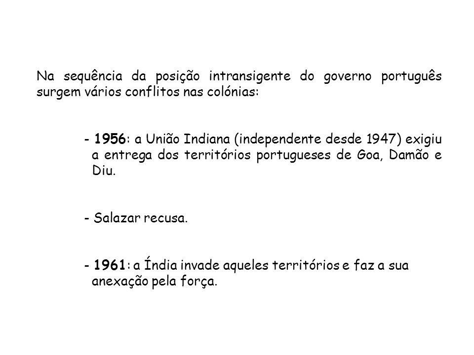 Na sequência da posição intransigente do governo português surgem vários conflitos nas colónias: - 1956: a União Indiana (independente desde 1947) exi