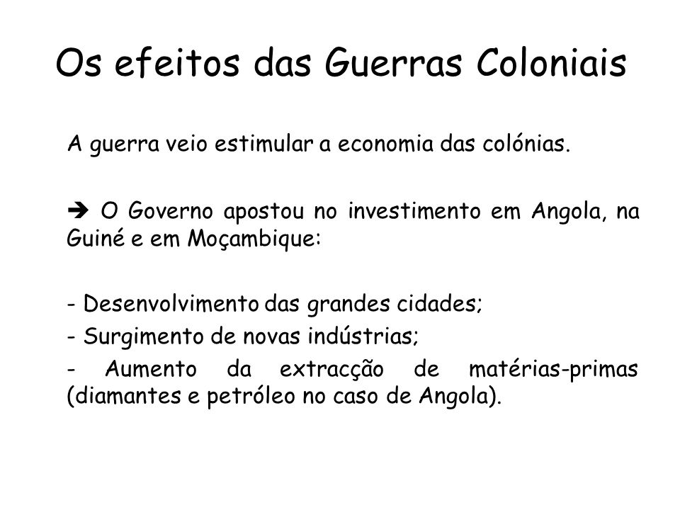 Os efeitos das Guerras Coloniais A guerra veio estimular a economia das colónias. O Governo apostou no investimento em Angola, na Guiné e em Moçambiqu