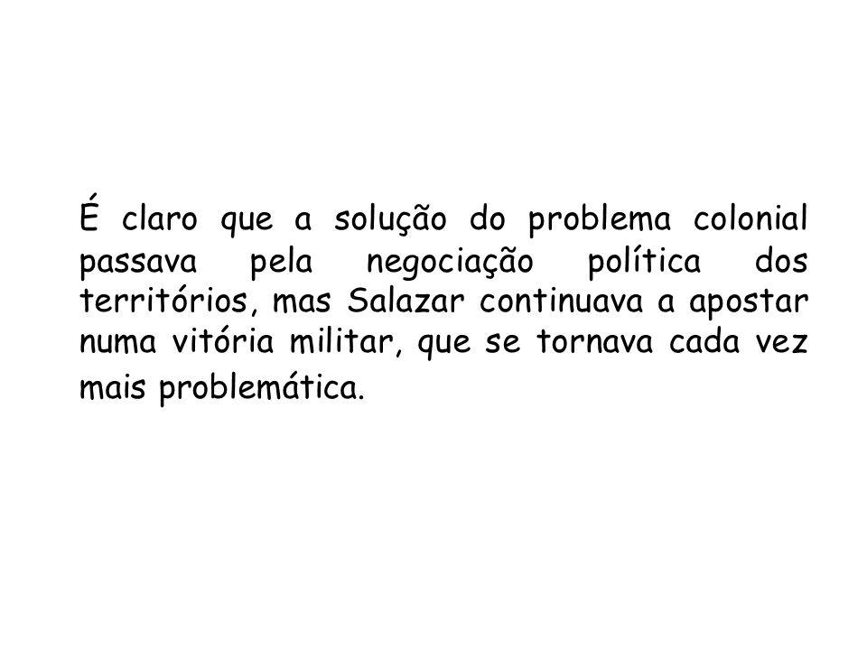 É claro que a solução do problema colonial passava pela negociação política dos territórios, mas Salazar continuava a apostar numa vitória militar, qu