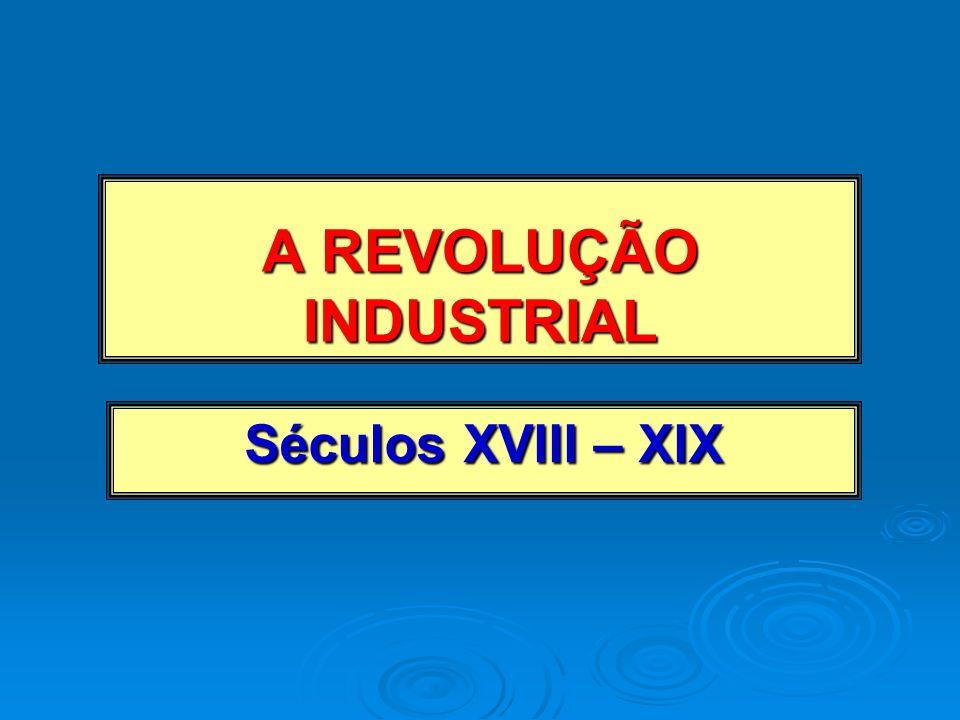 A REVOLUÇÃO INDUSTRIAL Séculos XVIII – XIX