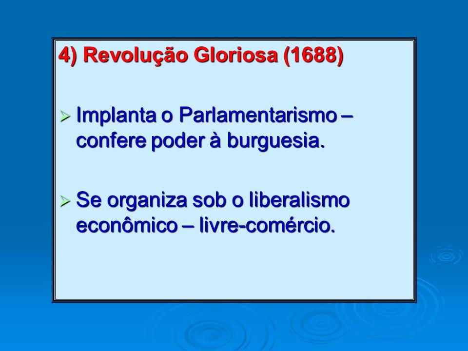 4) Revolução Gloriosa (1688) Implanta o Parlamentarismo – confere poder à burguesia. Implanta o Parlamentarismo – confere poder à burguesia. Se organi