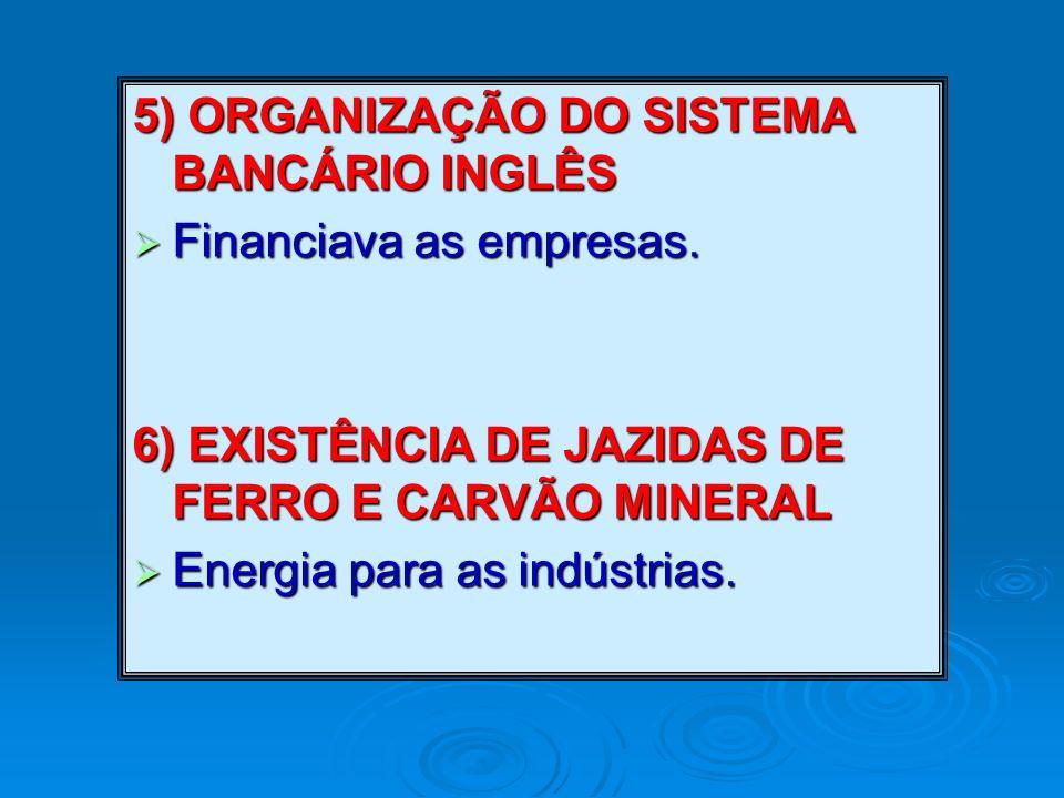 5) ORGANIZAÇÃO DO SISTEMA BANCÁRIO INGLÊS Financiava as empresas. Financiava as empresas. 6) EXISTÊNCIA DE JAZIDAS DE FERRO E CARVÃO MINERAL Energia p