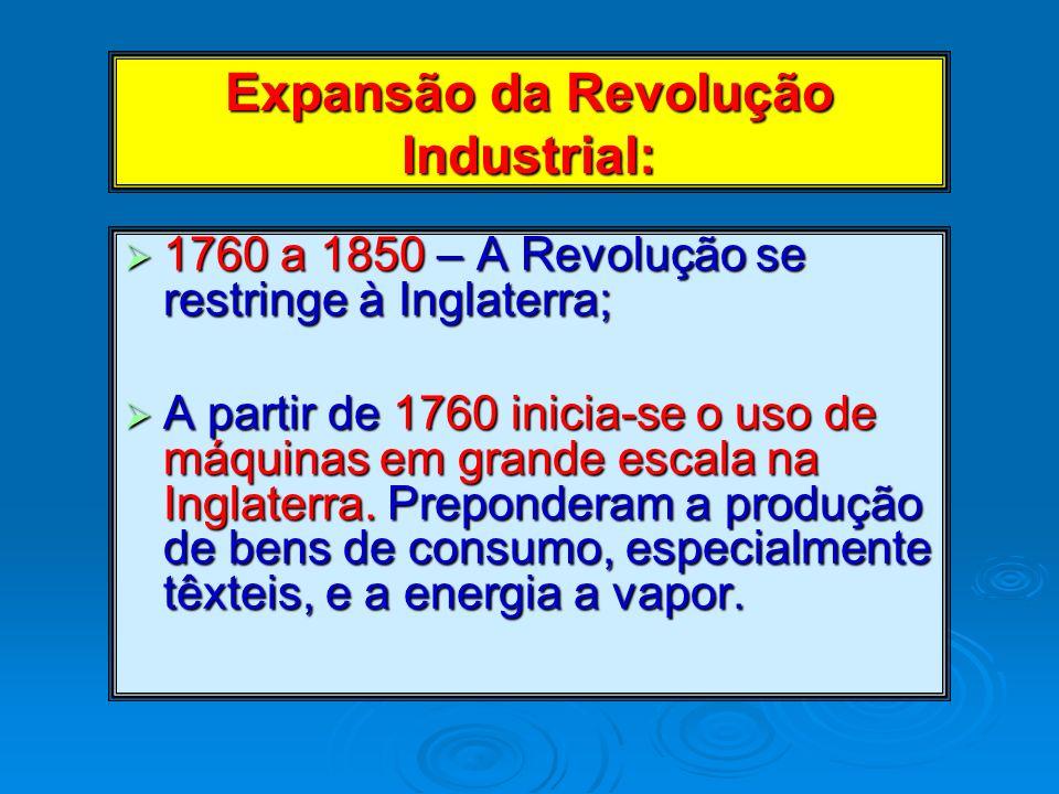 Expansão da Revolução Industrial: 1760 a 1850 – A Revolução se restringe à Inglaterra; 1760 a 1850 – A Revolução se restringe à Inglaterra; A partir d