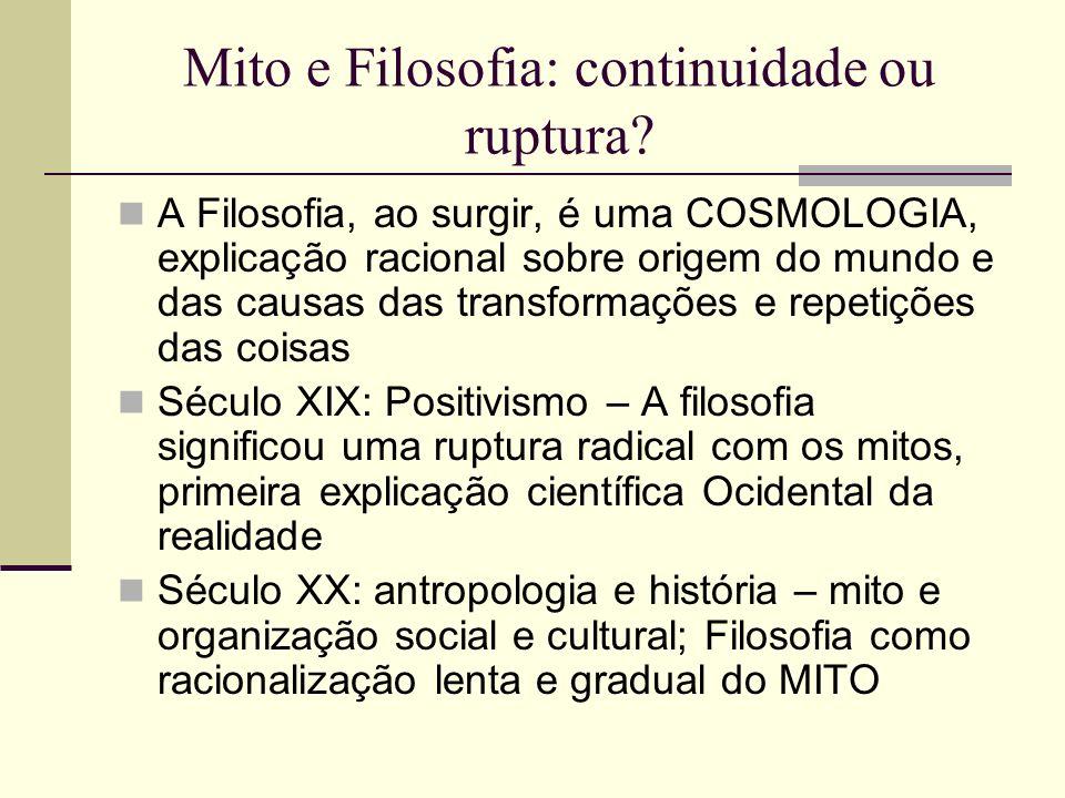 Mito e Filosofia: continuidade ou ruptura? A Filosofia, ao surgir, é uma COSMOLOGIA, explicação racional sobre origem do mundo e das causas das transf