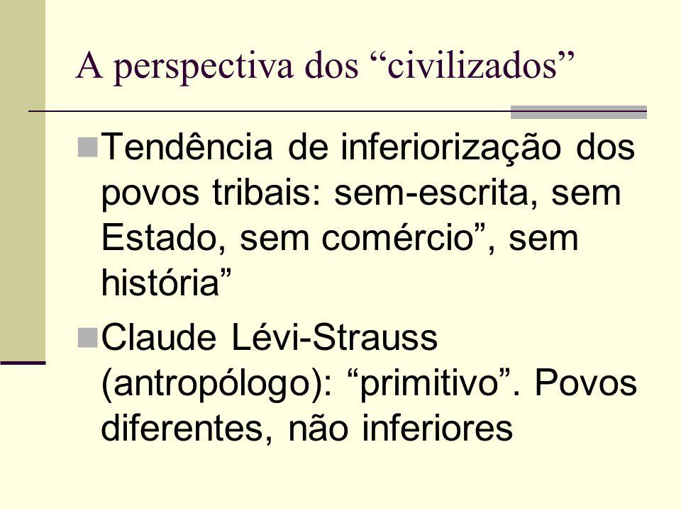 A perspectiva dos civilizados Tendência de inferiorização dos povos tribais: sem-escrita, sem Estado, sem comércio, sem história Claude Lévi-Strauss (