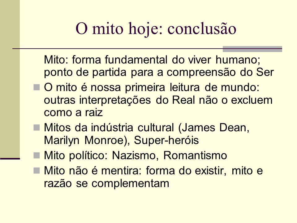 O mito hoje: conclusão Mito: forma fundamental do viver humano; ponto de partida para a compreensão do Ser O mito é nossa primeira leitura de mundo: o