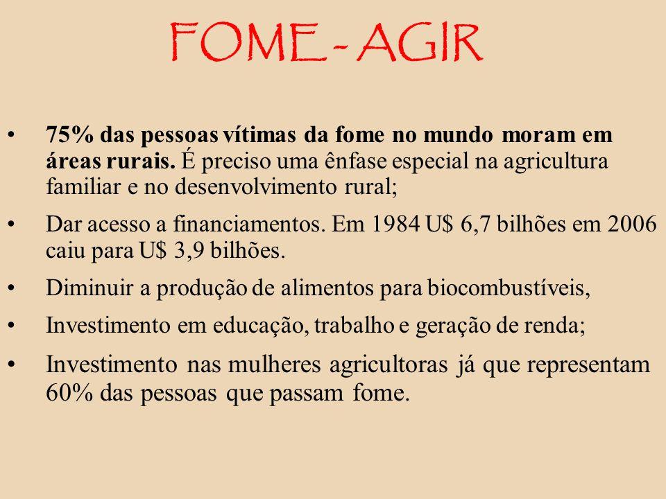 FOME - AGIR 75% das pessoas vítimas da fome no mundo moram em áreas rurais. É preciso uma ênfase especial na agricultura familiar e no desenvolvimento