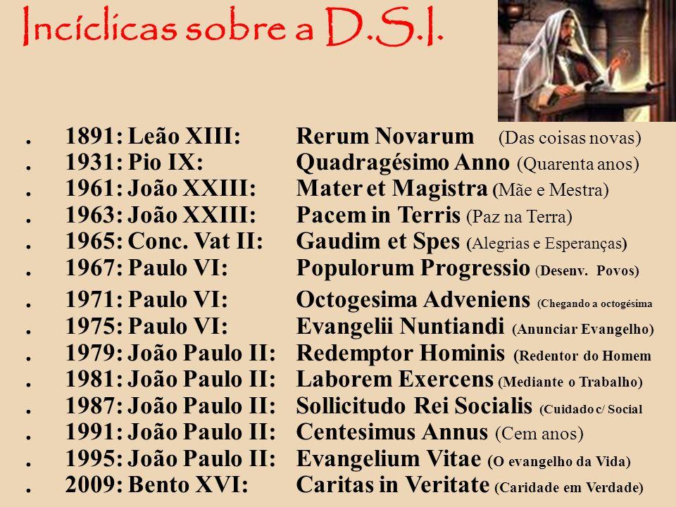 Incíclicas sobre a D.S.I.. 1891: Leão XIII: Rerum Novarum (Das coisas novas).1931: Pio IX: Quadragésimo Anno (Quarenta anos).1961: João XXIII:Mater et