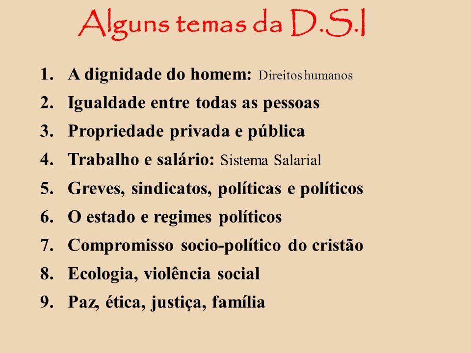 Alguns temas da D.S.I 1. A dignidade do homem: Direitos humanos 2. Igualdade entre todas as pessoas 3. Propriedade privada e pública 4. Trabalho e sal