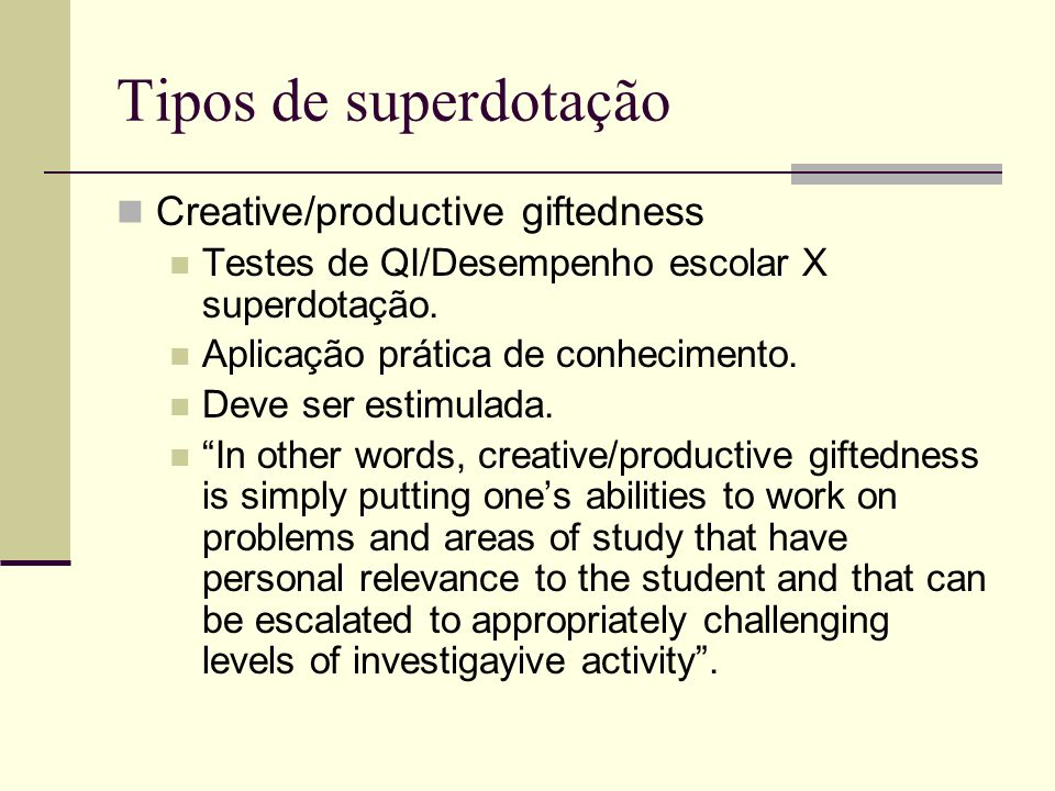 Tipos de superdotação Creative/productive giftedness Testes de QI/Desempenho escolar X superdotação. Aplicação prática de conhecimento. Deve ser estim