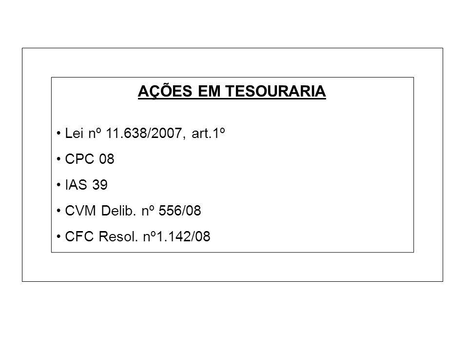 AÇÕES EM TESOURARIA Lei nº 11.638/2007, art.1º CPC 08 IAS 39 CVM Delib. nº 556/08 CFC Resol. nº1.142/08