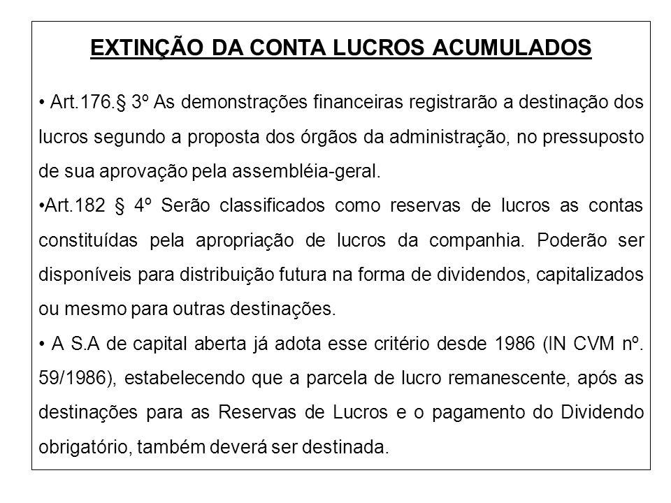 EXTINÇÃO DA CONTA LUCROS ACUMULADOS Art.176.§ 3º As demonstrações financeiras registrarão a destinação dos lucros segundo a proposta dos órgãos da adm