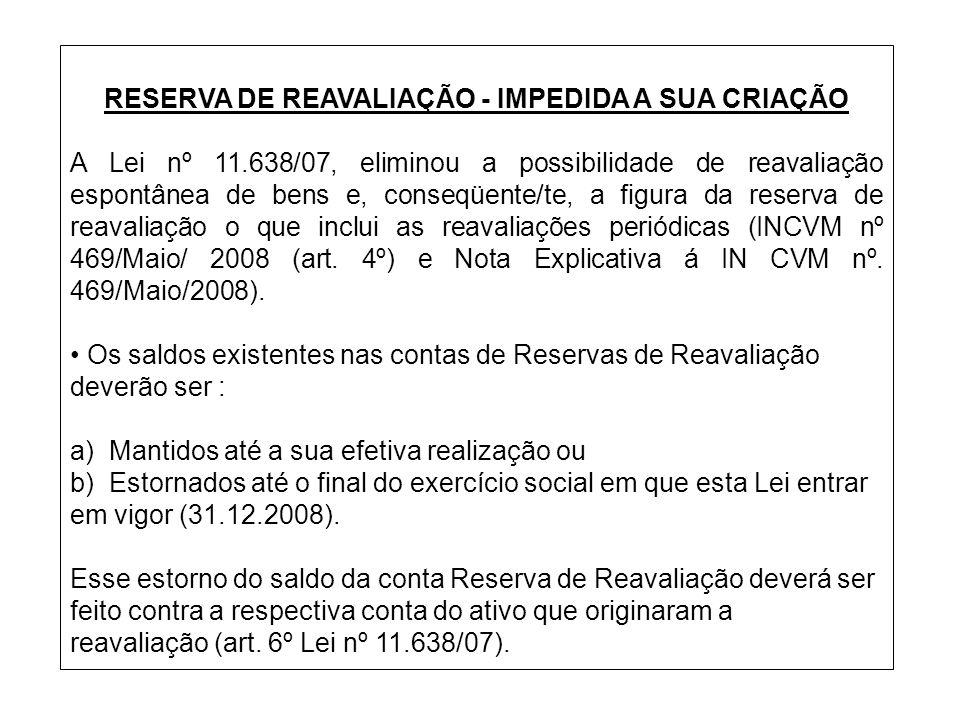 RESERVA DE REAVALIAÇÃO - IMPEDIDA A SUA CRIAÇÃO A Lei nº 11.638/07, eliminou a possibilidade de reavaliação espontânea de bens e, conseqüente/te, a fi