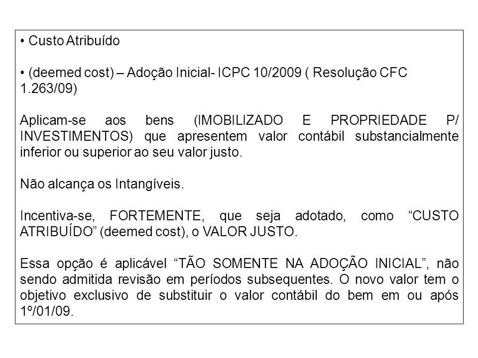 Custo Atribuído (deemed cost) – Adoção Inicial- ICPC 10/2009 ( Resolução CFC 1.263/09) Aplicam-se aos bens (IMOBILIZADO E PROPRIEDADE P/ INVESTIMENTOS