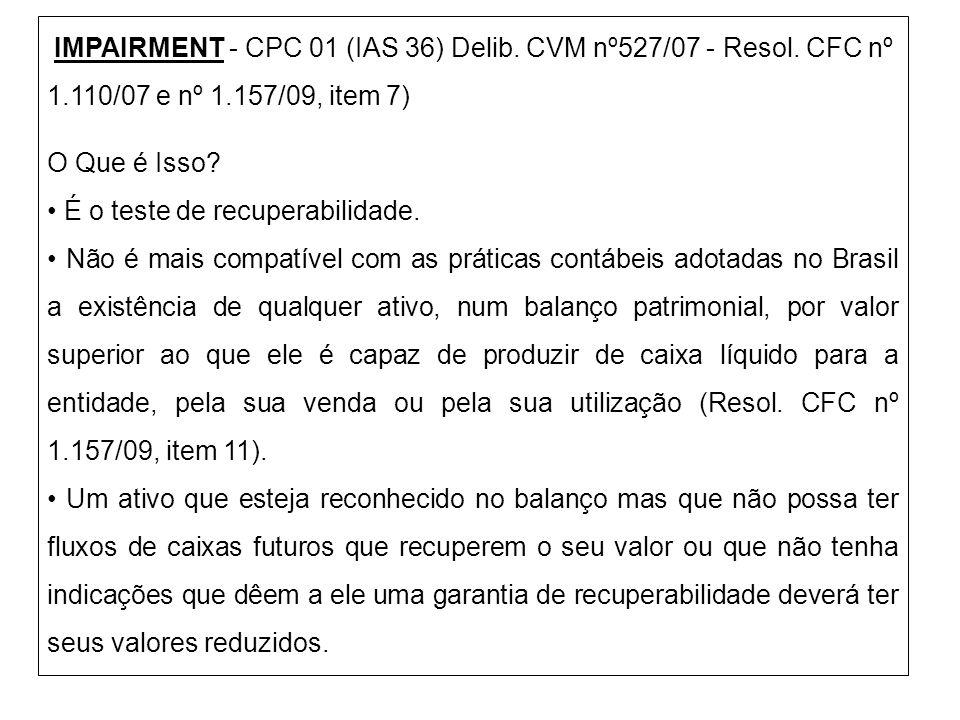 IMPAIRMENT - CPC 01 (IAS 36) Delib. CVM nº527/07 - Resol. CFC nº 1.110/07 e nº 1.157/09, item 7) O Que é Isso? É o teste de recuperabilidade. Não é ma