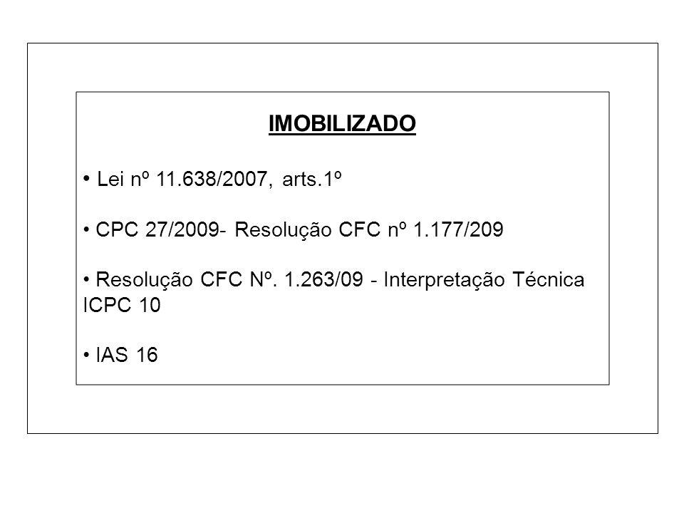 IMOBILIZADO Lei nº 11.638/2007, arts.1º CPC 27/2009- Resolução CFC nº 1.177/209 Resolução CFC Nº. 1.263/09 - Interpretação Técnica ICPC 10 IAS 16