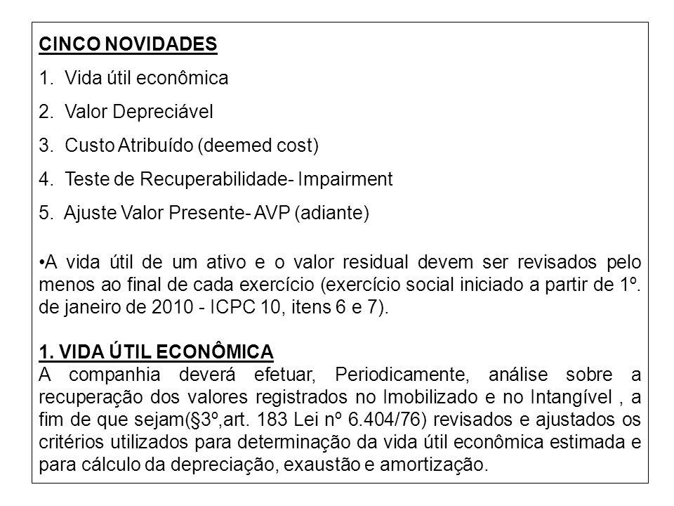 CINCO NOVIDADES 1. Vida útil econômica 2. Valor Depreciável 3. Custo Atribuído (deemed cost) 4. Teste de Recuperabilidade- Impairment 5. Ajuste Valor