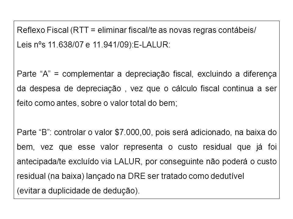 Reflexo Fiscal (RTT = eliminar fiscal/te as novas regras contábeis/ Leis nºs 11.638/07 e 11.941/09):E-LALUR: Parte A = complementar a depreciação fisc