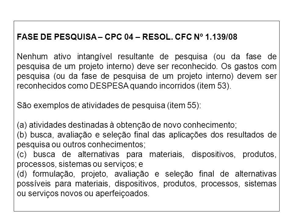 FASE DE PESQUISA – CPC 04 – RESOL. CFC Nº 1.139/08 Nenhum ativo intangível resultante de pesquisa (ou da fase de pesquisa de um projeto interno) deve