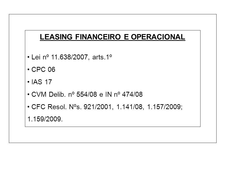 LEASING FINANCEIRO E OPERACIONAL Lei nº 11.638/2007, arts.1º CPC 06 IAS 17 CVM Delib. nº 554/08 e IN nº 474/08 CFC Resol. Nºs. 921/2001, 1.141/08, 1.1