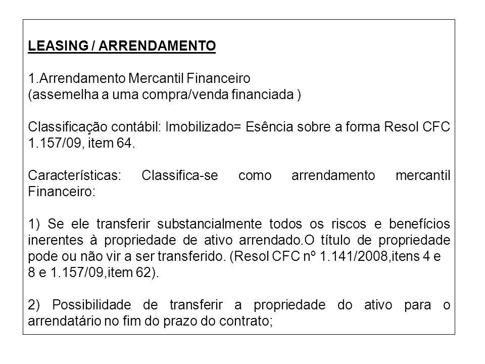 LEASING / ARRENDAMENTO 1.Arrendamento Mercantil Financeiro (assemelha a uma compra/venda financiada ) Classificação contábil: Imobilizado= Esência sob