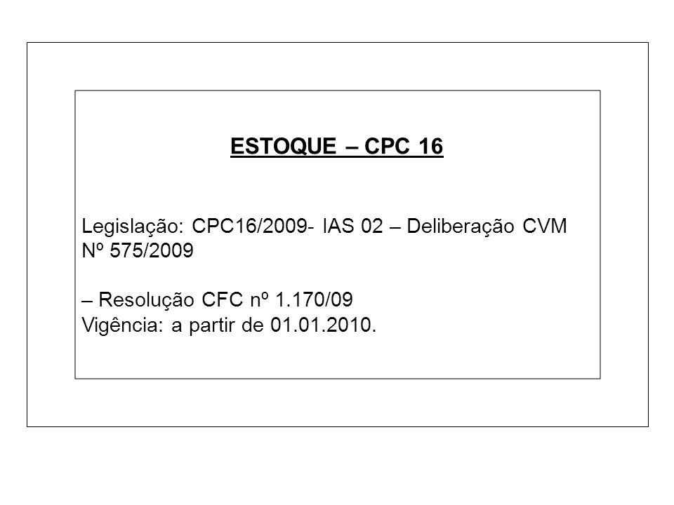 ESTOQUE – CPC 16 Legislação: CPC16/2009- IAS 02 – Deliberação CVM Nº 575/2009 – Resolução CFC nº 1.170/09 Vigência: a partir de 01.01.2010.