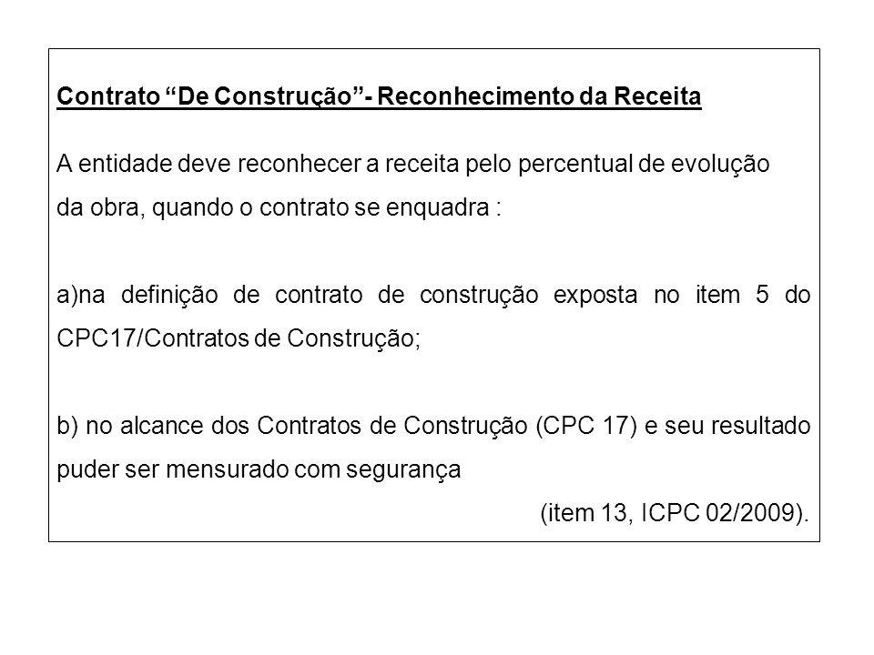 Contrato De Construção- Reconhecimento da Receita A entidade deve reconhecer a receita pelo percentual de evolução da obra, quando o contrato se enqua