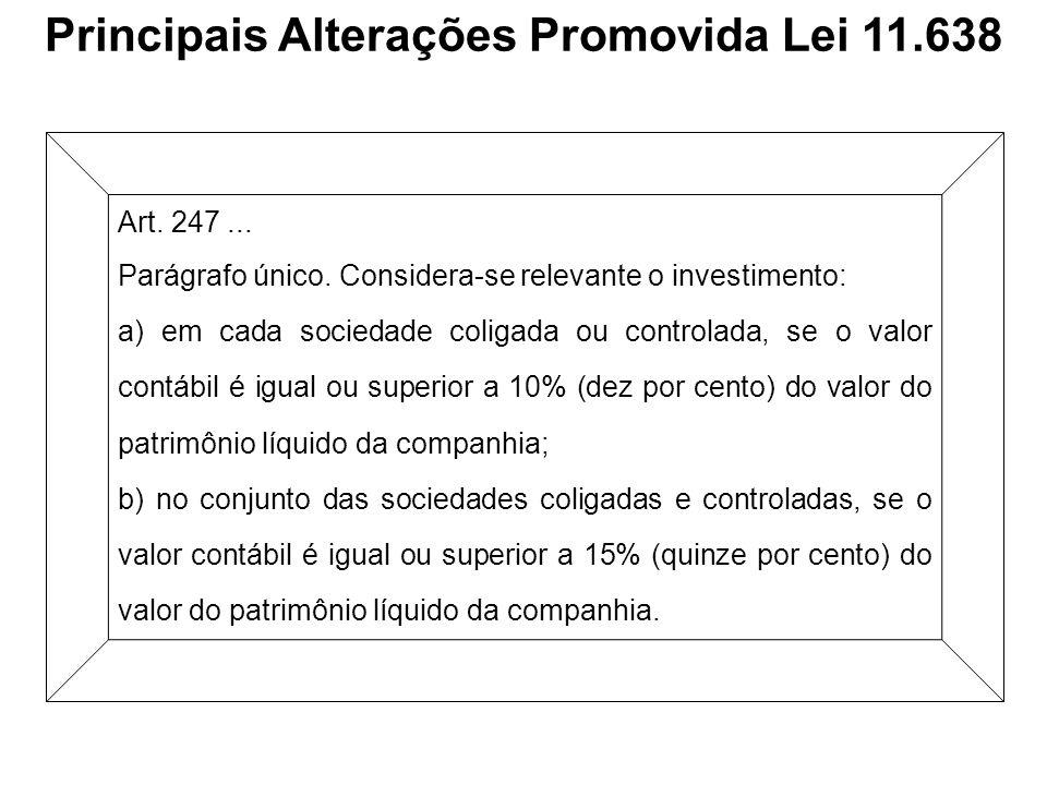 Principais Alterações Promovida Lei 11.638 Art. 247... Parágrafo único. Considera-se relevante o investimento: a) em cada sociedade coligada ou contro