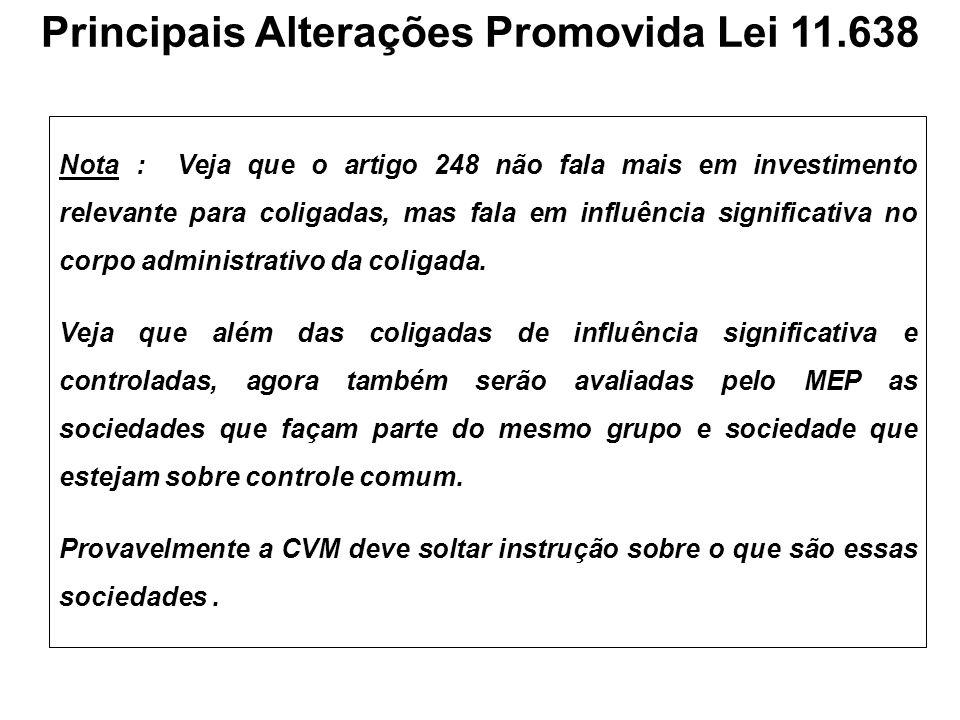 Principais Alterações Promovida Lei 11.638 Nota : Veja que o artigo 248 não fala mais em investimento relevante para coligadas, mas fala em influência