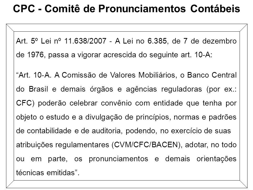 CPC - Comitê de Pronunciamentos Contábeis Art. 5º Lei nº 11.638/2007 - A Lei no 6.385, de 7 de dezembro de 1976, passa a vigorar acrescida do seguinte