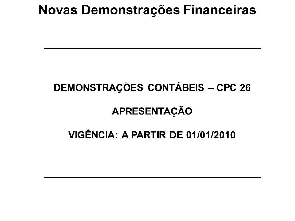 DEMONSTRAÇÕES CONTÁBEIS – CPC 26 APRESENTAÇÃO VIGÊNCIA: A PARTIR DE 01/01/2010 Novas Demonstrações Financeiras