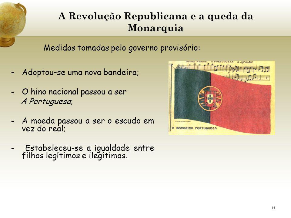 11 A Revolução Republicana e a queda da Monarquia -Adoptou-se uma nova bandeira; -O hino nacional passou a ser A Portuguesa; -A moeda passou a ser o e