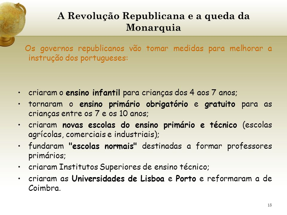 15 A Revolução Republicana e a queda da Monarquia Os governos republicanos vão tomar medidas para melhorar a instrução dos portugueses: criaram o ensi