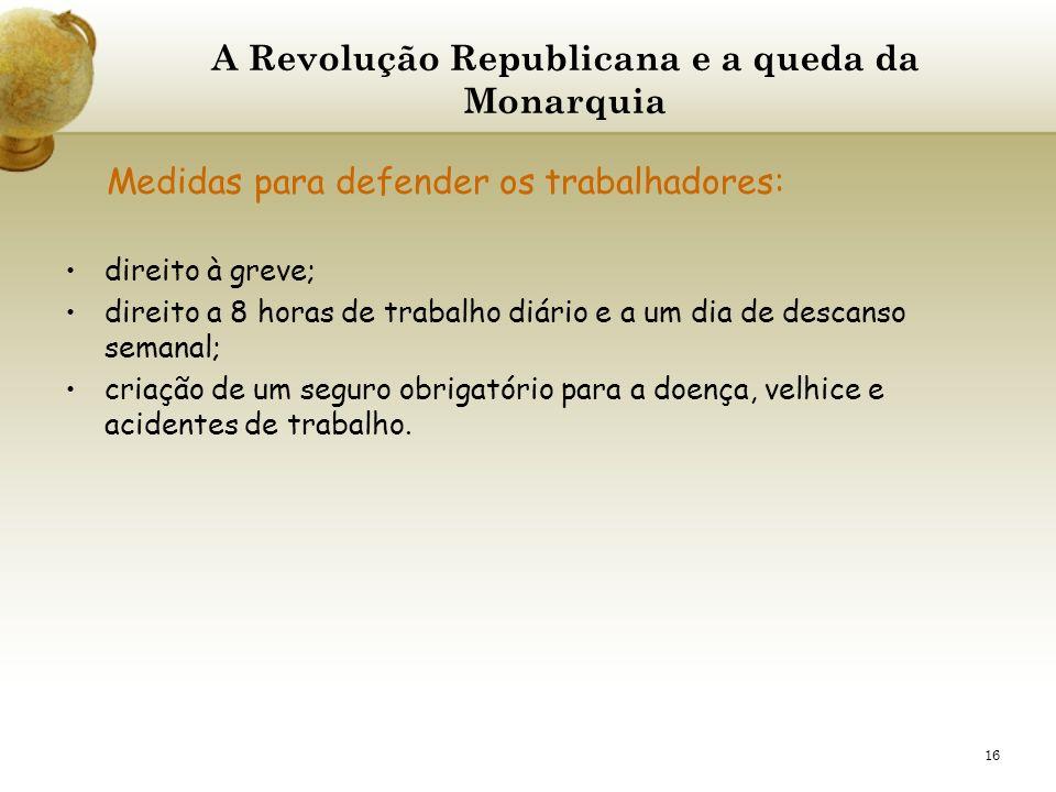 16 A Revolução Republicana e a queda da Monarquia Medidas para defender os trabalhadores: direito à greve; direito a 8 horas de trabalho diário e a um