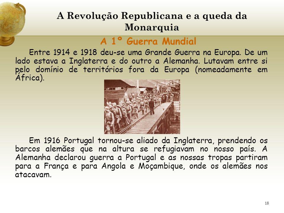 18 A Revolução Republicana e a queda da Monarquia A 1º Guerra Mundial Entre 1914 e 1918 deu-se uma Grande Guerra na Europa. De um lado estava a Inglat