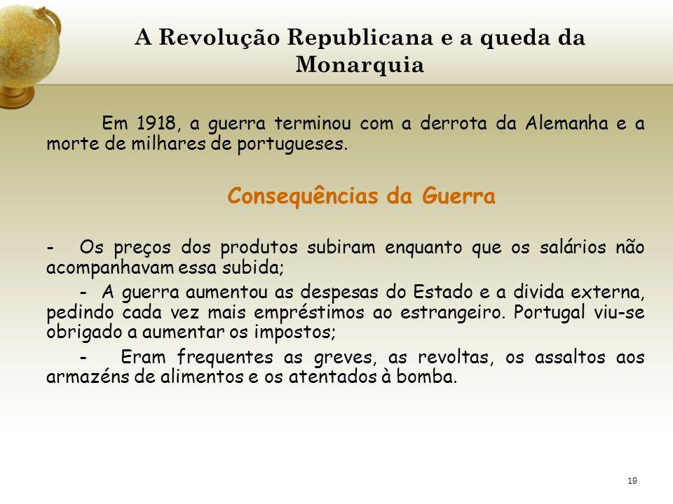 19 A Revolução Republicana e a queda da Monarquia Em 1918, a guerra terminou com a derrota da Alemanha e a morte de milhares de portugueses. Consequên