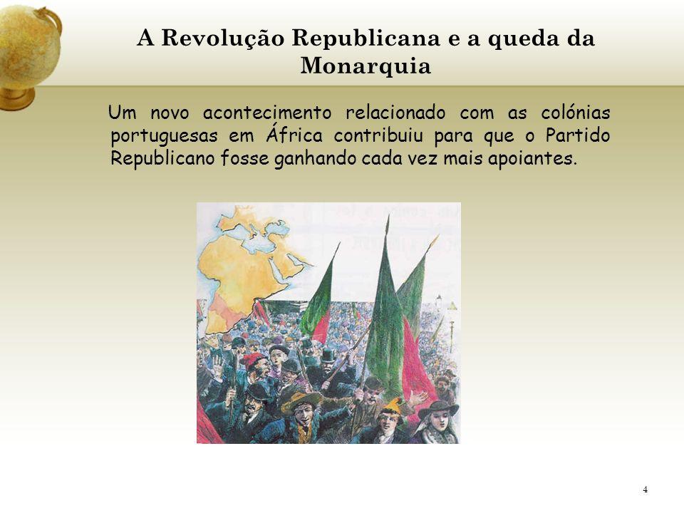 4 A Revolução Republicana e a queda da Monarquia Um novo acontecimento relacionado com as colónias portuguesas em África contribuiu para que o Partido