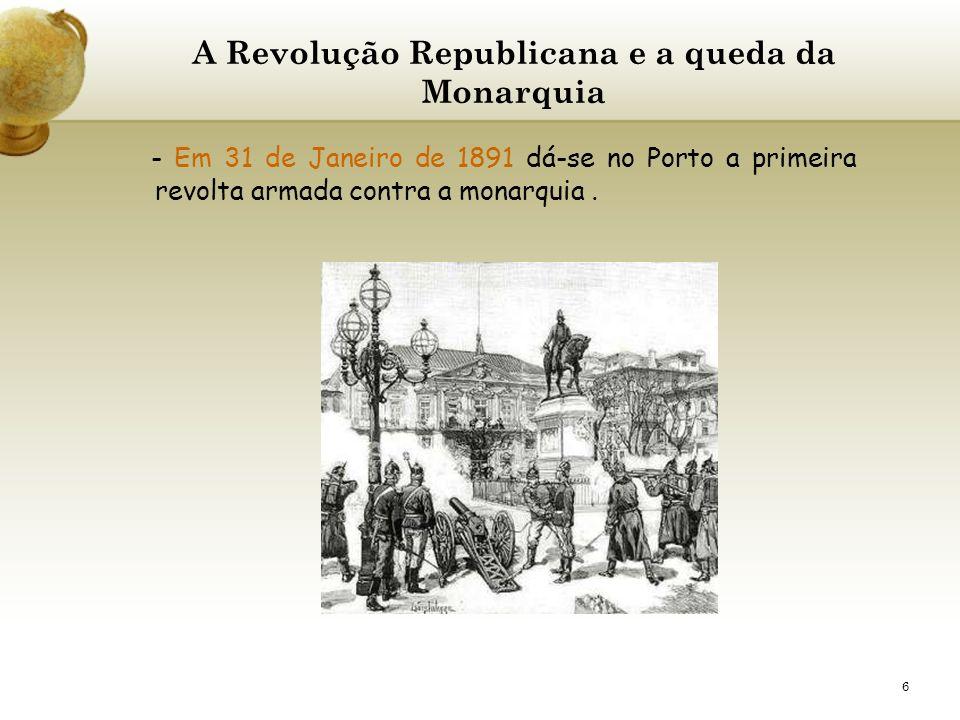 6 A Revolução Republicana e a queda da Monarquia - Em 31 de Janeiro de 1891 dá-se no Porto a primeira revolta armada contra a monarquia.
