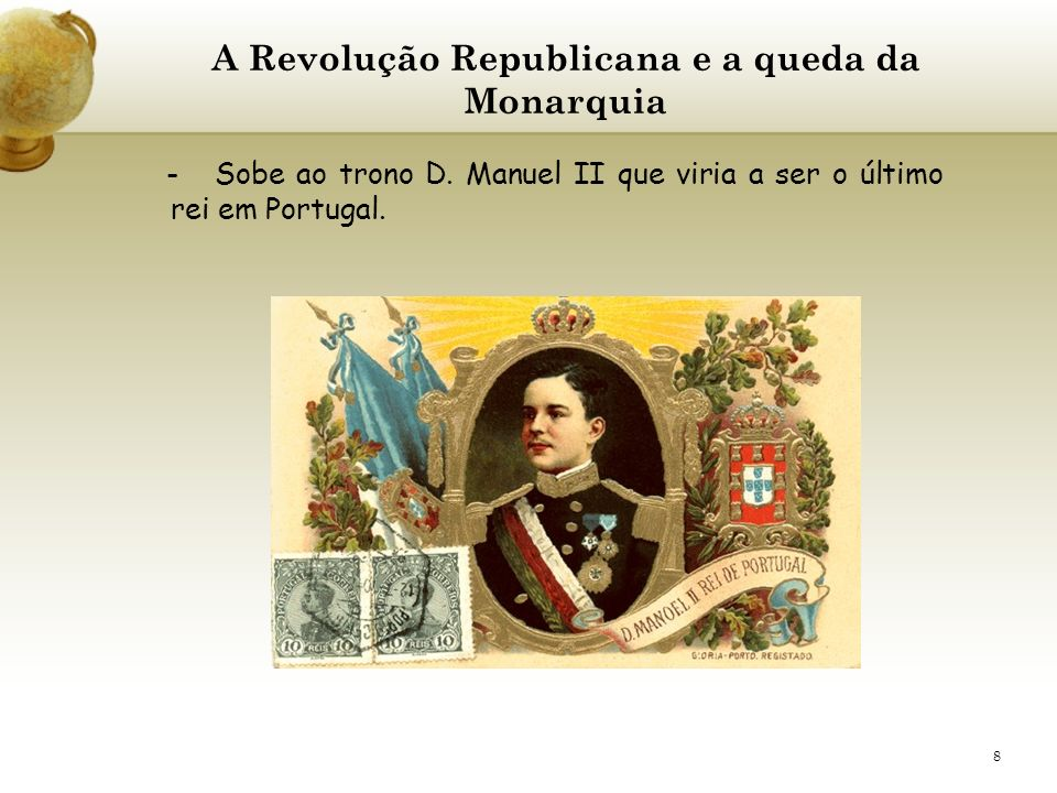 8 A Revolução Republicana e a queda da Monarquia - Sobe ao trono D. Manuel II que viria a ser o último rei em Portugal.