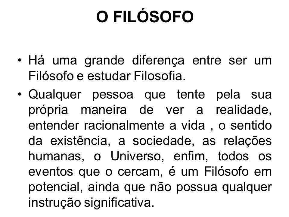 O FILÓSOFO Há uma grande diferença entre ser um Filósofo e estudar Filosofia. Qualquer pessoa que tente pela sua própria maneira de ver a realidade, e