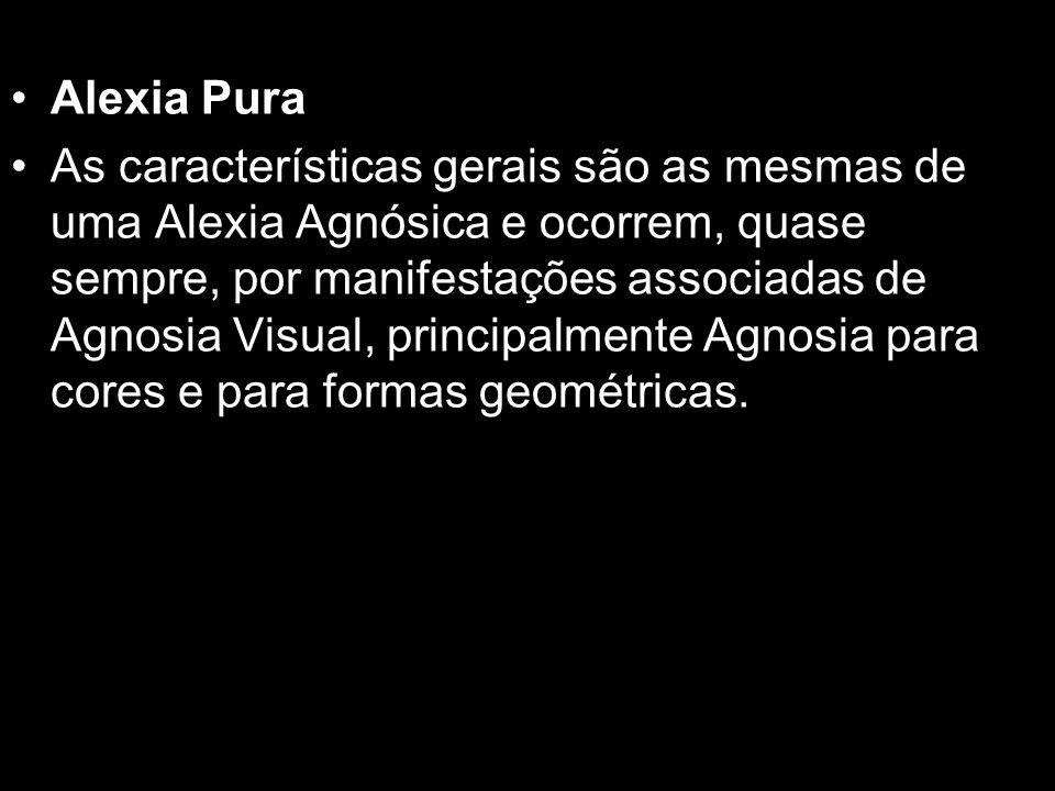 Alexia Pura As características gerais são as mesmas de uma Alexia Agnósica e ocorrem, quase sempre, por manifestações associadas de Agnosia Visual, pr