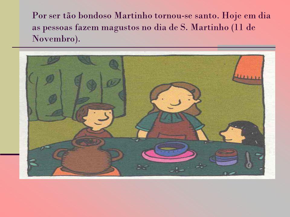Por ser tão bondoso Martinho tornou-se santo. Hoje em dia as pessoas fazem magustos no dia de S. Martinho (11 de Novembro).