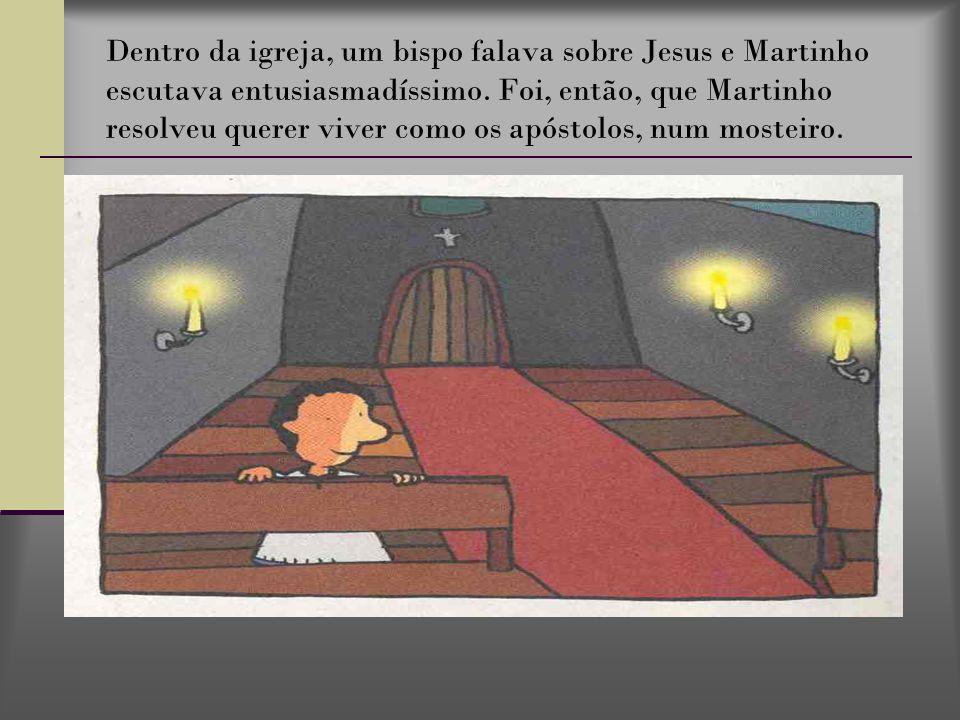 Dentro da igreja, um bispo falava sobre Jesus e Martinho escutava entusiasmadíssimo. Foi, então, que Martinho resolveu querer viver como os apóstolos,