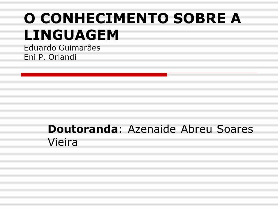 O CONHECIMENTO SOBRE A LINGUAGEM Eduardo Guimarães Eni P. Orlandi Doutoranda: Azenaide Abreu Soares Vieira