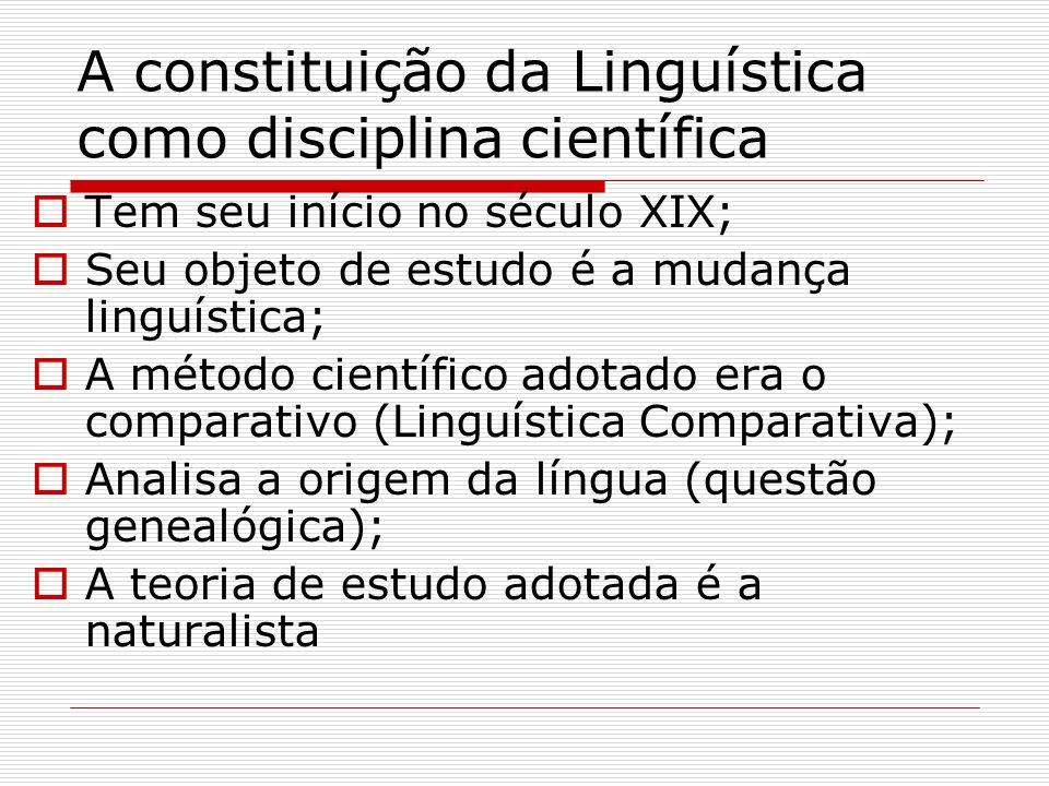 A constituição da Linguística como disciplina científica Tem seu início no século XIX; Seu objeto de estudo é a mudança linguística; A método científi