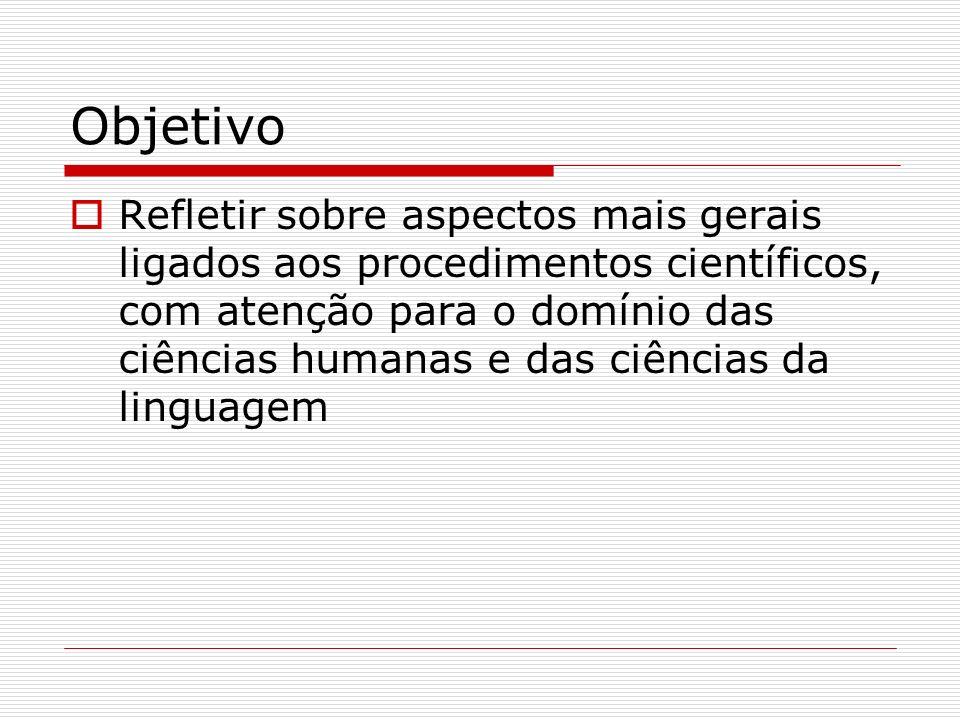 Objetivo Refletir sobre aspectos mais gerais ligados aos procedimentos científicos, com atenção para o domínio das ciências humanas e das ciências da