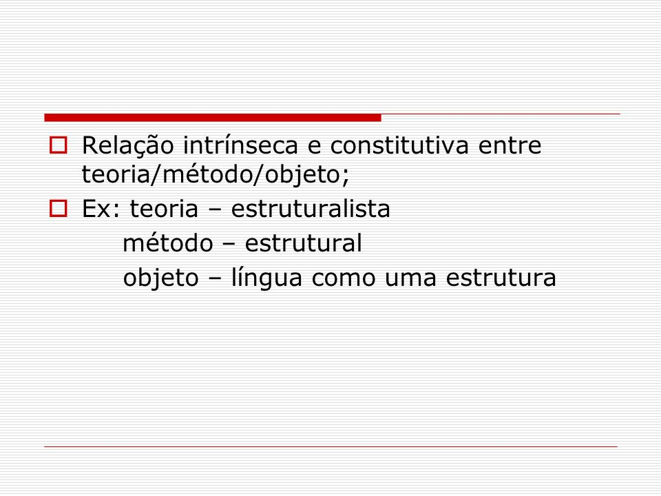 Relação intrínseca e constitutiva entre teoria/método/objeto; Ex: teoria – estruturalista método – estrutural objeto – língua como uma estrutura