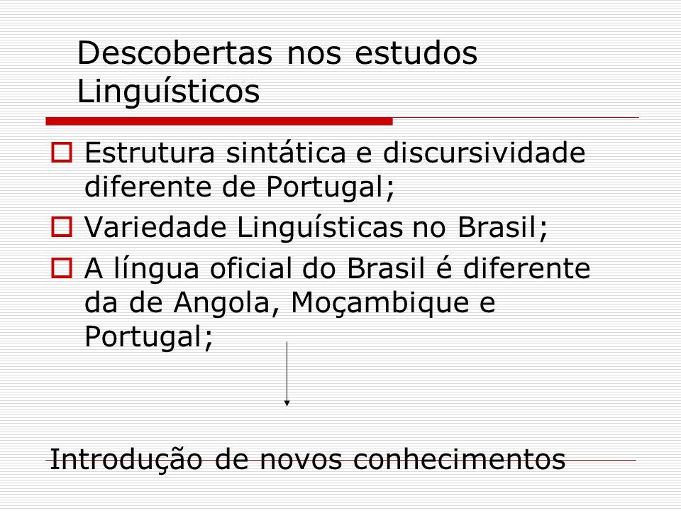 Descobertas nos estudos Linguísticos Estrutura sintática e discursividade diferente de Portugal; Variedade Linguísticas no Brasil; A língua oficial do