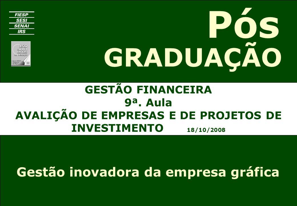 GESTÃO FINANCEIRA 9ª. Aula AVALIÇÃO DE EMPRESAS E DE PROJETOS DE INVESTIMENTO 18/10/2008 GRADUAÇÃO Pós Gestão inovadora da empresa gráfica